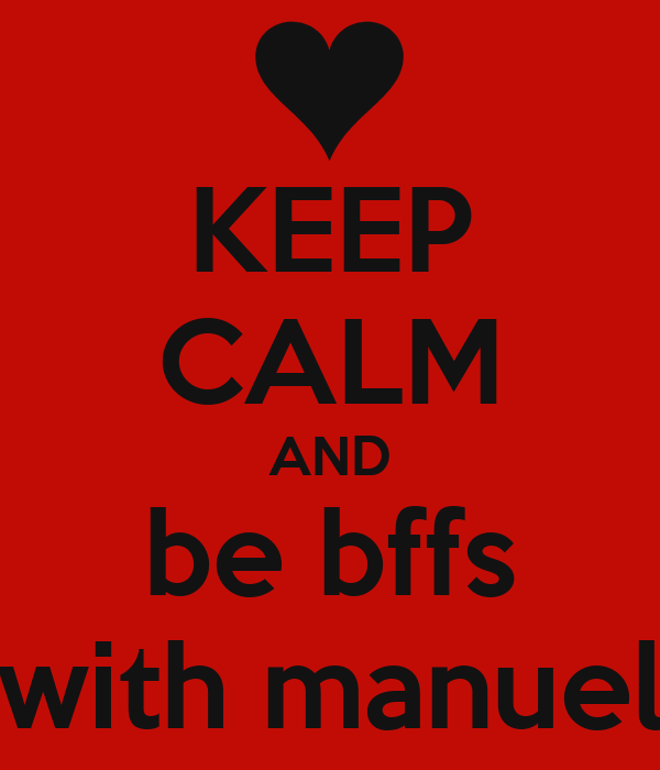 KEEP CALM AND be bffs with manuel