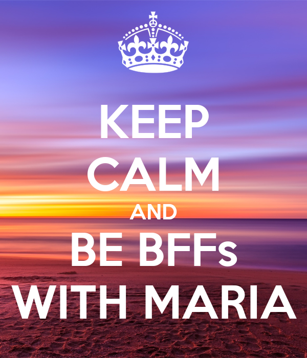 KEEP CALM AND BE BFFs WITH MARIA