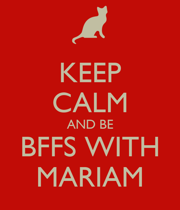 KEEP CALM AND BE BFFS WITH MARIAM