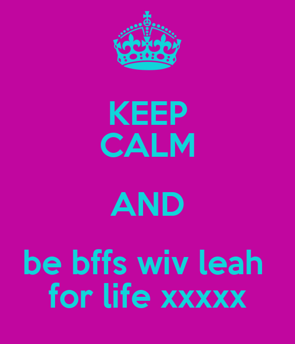 KEEP CALM AND be bffs wiv leah  for life xxxxx