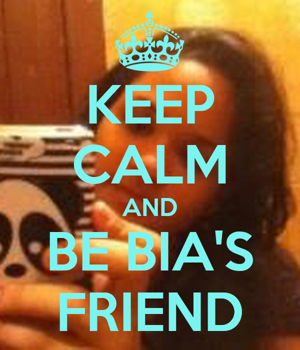 KEEP CALM AND BE BIA'S FRIEND
