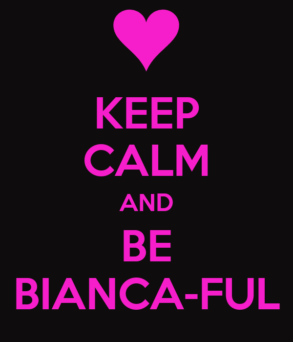 KEEP CALM AND BE BIANCA-FUL
