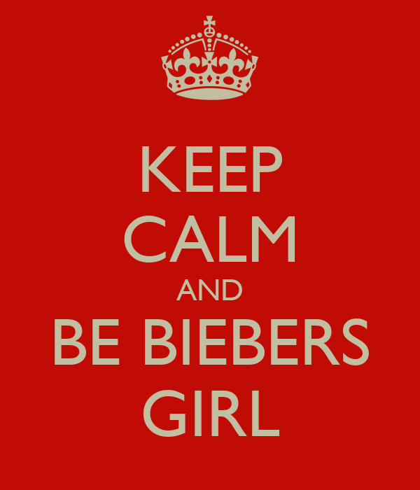 KEEP CALM AND BE BIEBERS GIRL