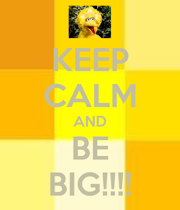 KEEP CALM AND BE BIG!!!!