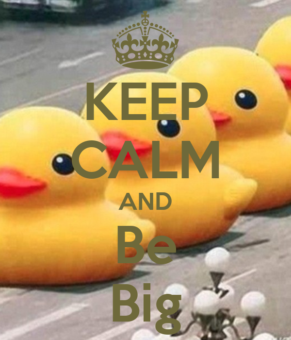 KEEP CALM AND Be Big