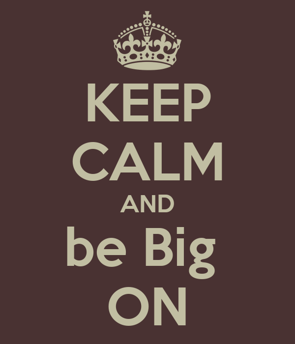 KEEP CALM AND be Big  ON