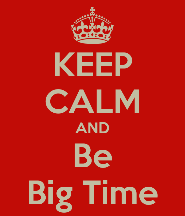 KEEP CALM AND Be Big Time