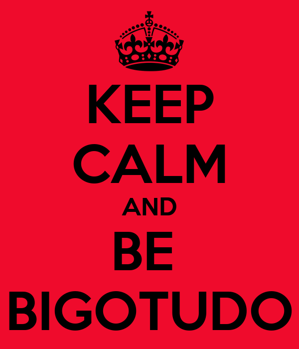 KEEP CALM AND BE  BIGOTUDO