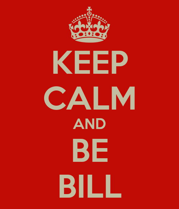 KEEP CALM AND BE BILL