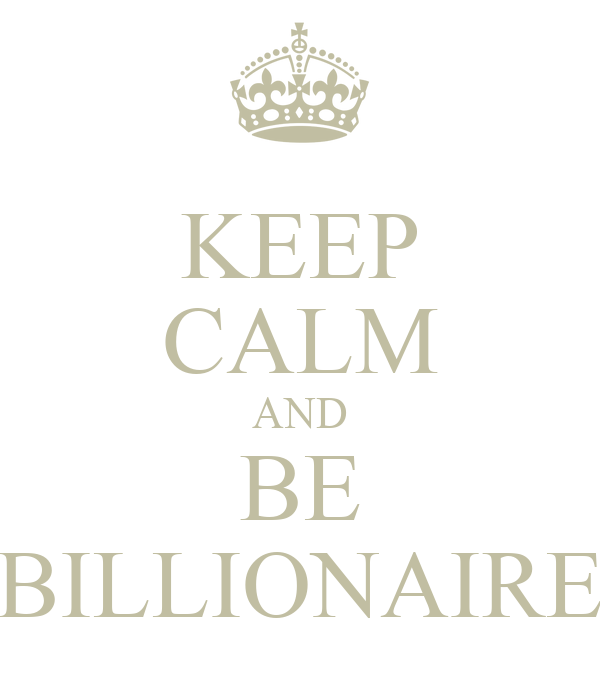 KEEP CALM AND BE BILLIONAIRE