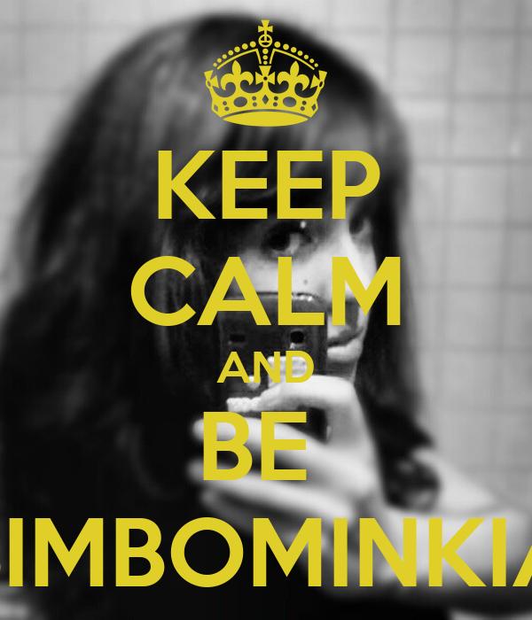 KEEP CALM AND BE  BIMBOMINKIA