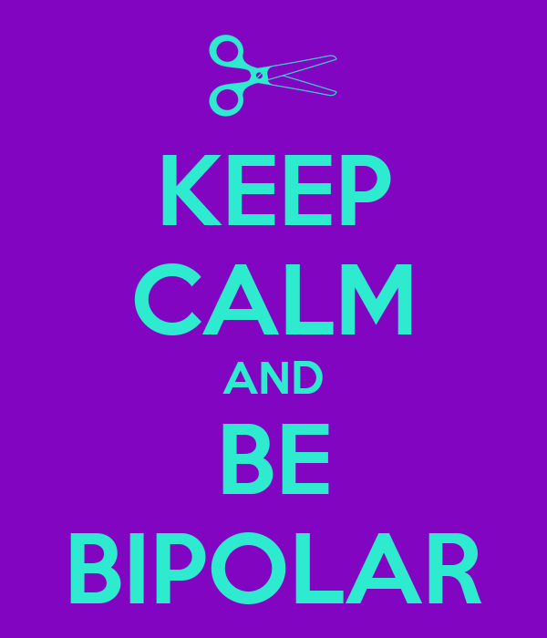 KEEP CALM AND BE BIPOLAR