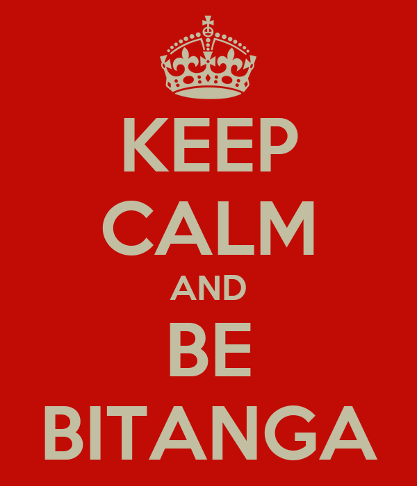 KEEP CALM AND BE BITANGA