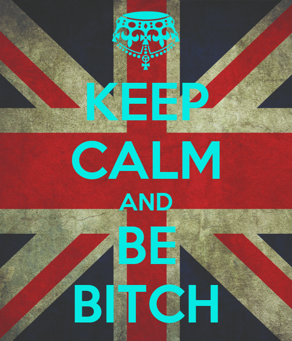 KEEP CALM AND BE BITCH