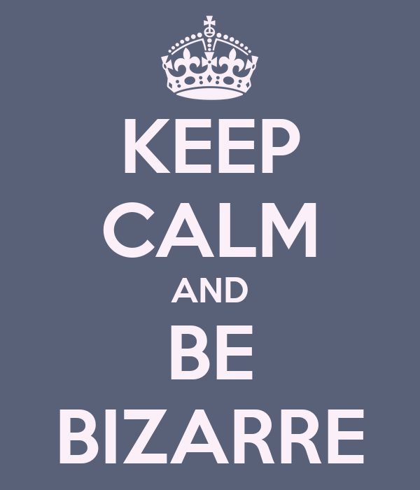 KEEP CALM AND BE BIZARRE