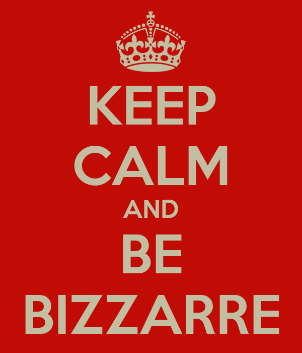KEEP CALM AND BE BIZZARRE