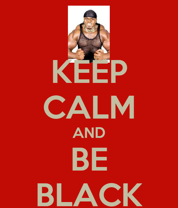 KEEP CALM AND BE BLACK