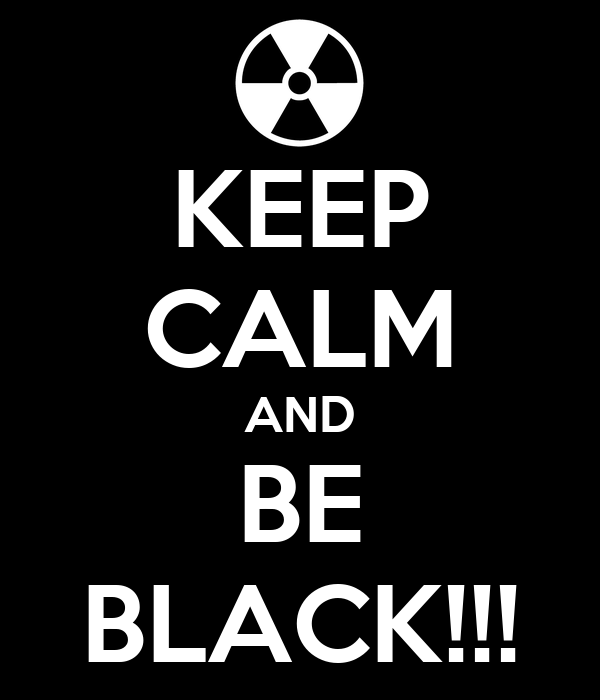 KEEP CALM AND BE BLACK!!!