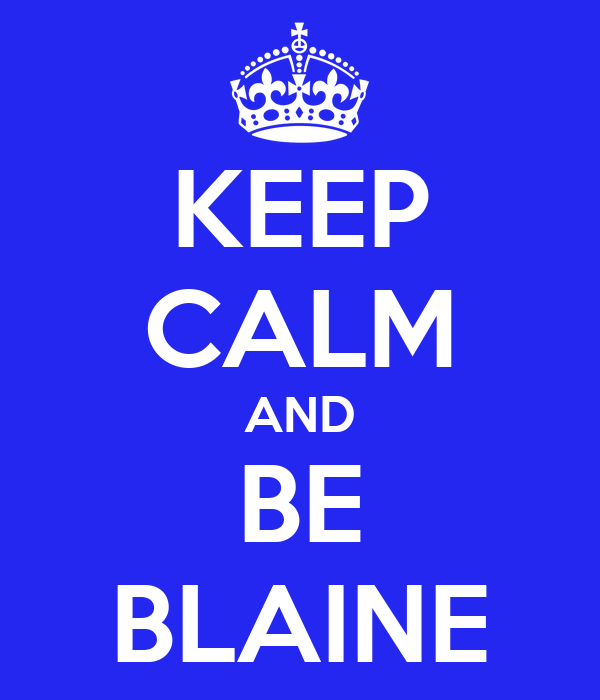 KEEP CALM AND BE BLAINE