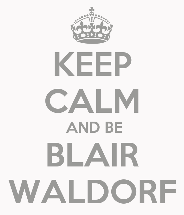 KEEP CALM  AND BE BLAIR WALDORF
