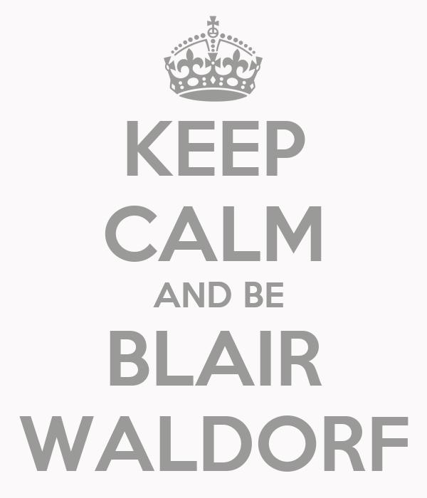 KEEP CALM  AND BE BLAIR WALDORF