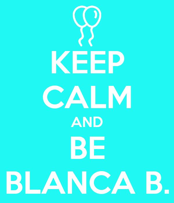 KEEP CALM AND BE BLANCA B.