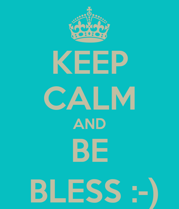 KEEP CALM AND BE  BLESS :-)