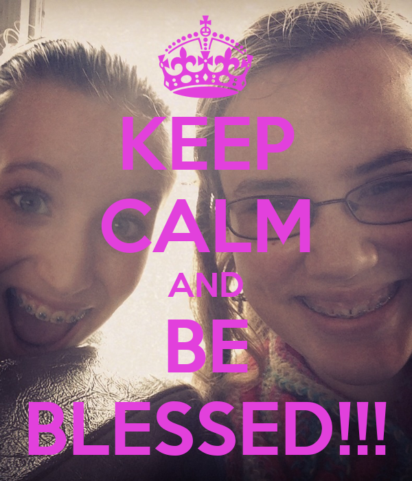 KEEP CALM AND BE BLESSED!!!
