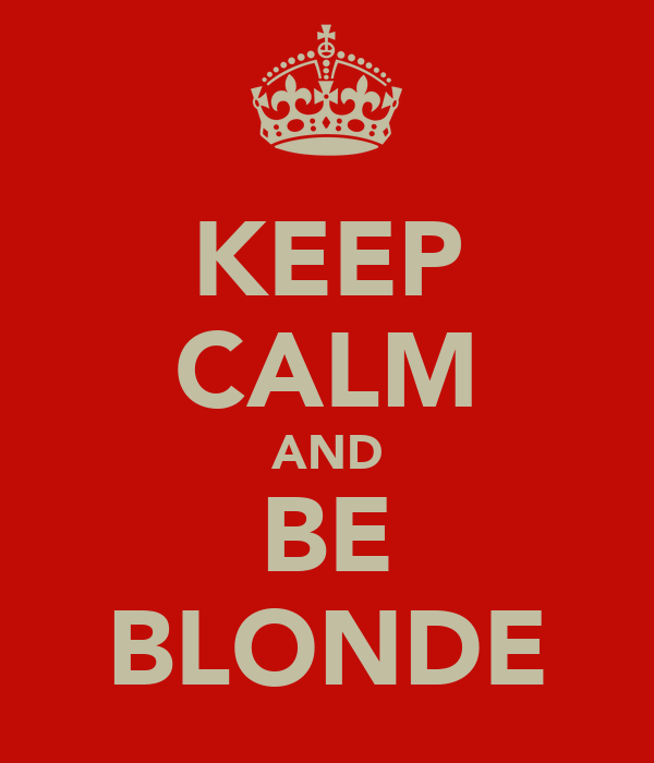 KEEP CALM AND BE BLONDE
