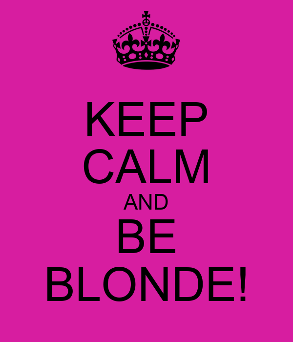 KEEP CALM AND BE BLONDE!