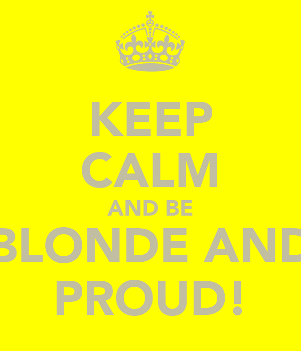 KEEP CALM AND BE BLONDE AND PROUD!