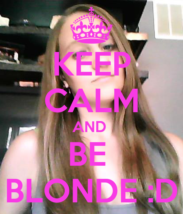 KEEP CALM AND  BE  BLONDE :D