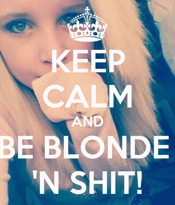 KEEP CALM AND BE BLONDE  'N SHIT!