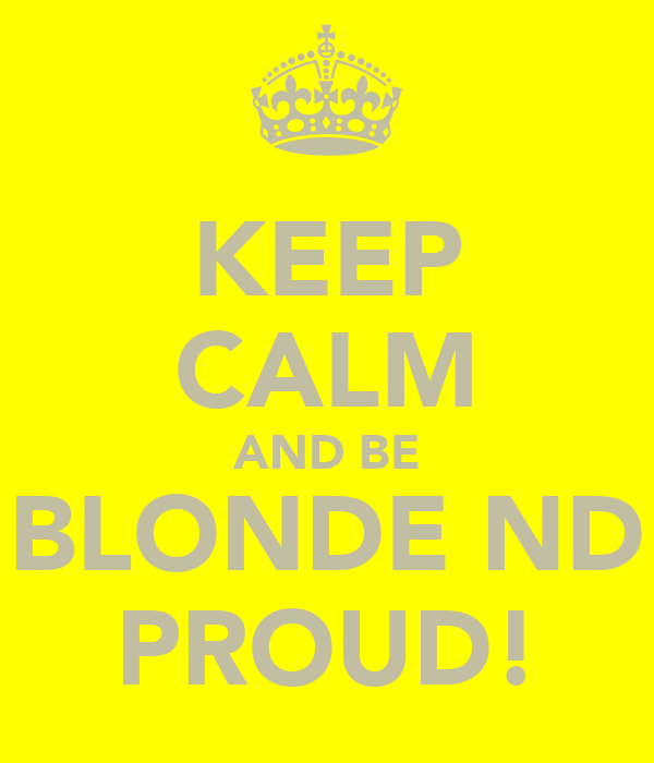 KEEP CALM AND BE BLONDE ND PROUD!