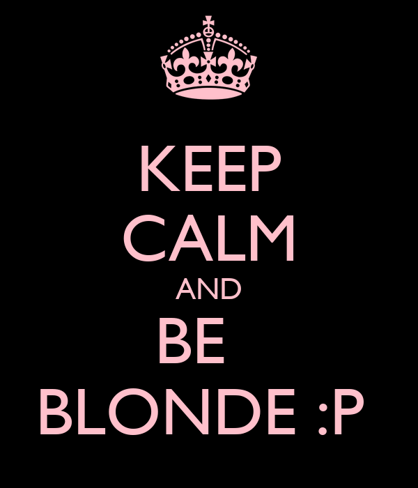 KEEP CALM AND BE   BLONDE :P