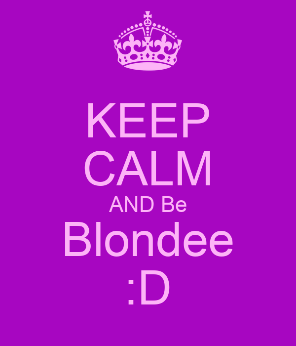 KEEP CALM AND Be Blondee :D