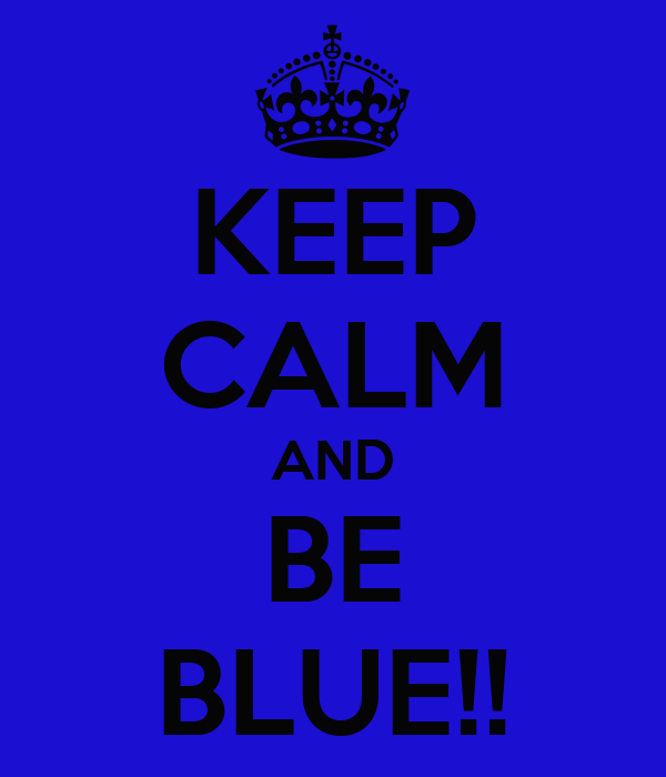 KEEP CALM AND BE BLUE!!
