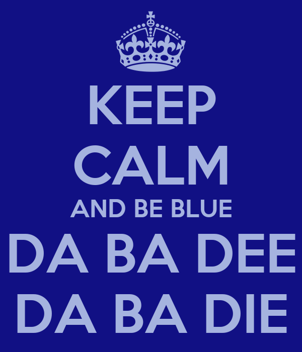 KEEP CALM AND BE BLUE DA BA DEE DA BA DIE