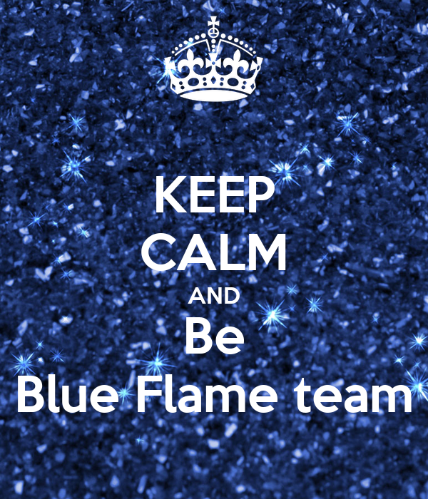 KEEP CALM AND Be Blue Flame team