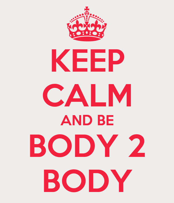 KEEP CALM AND BE BODY 2 BODY