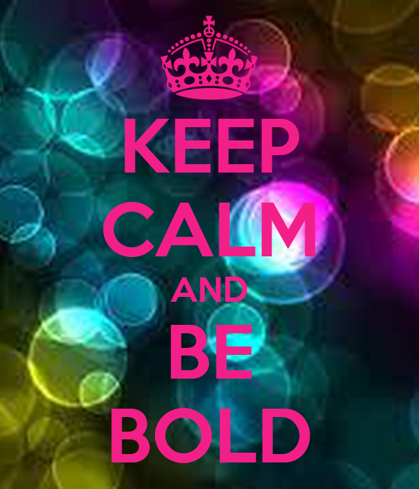 KEEP CALM AND BE BOLD