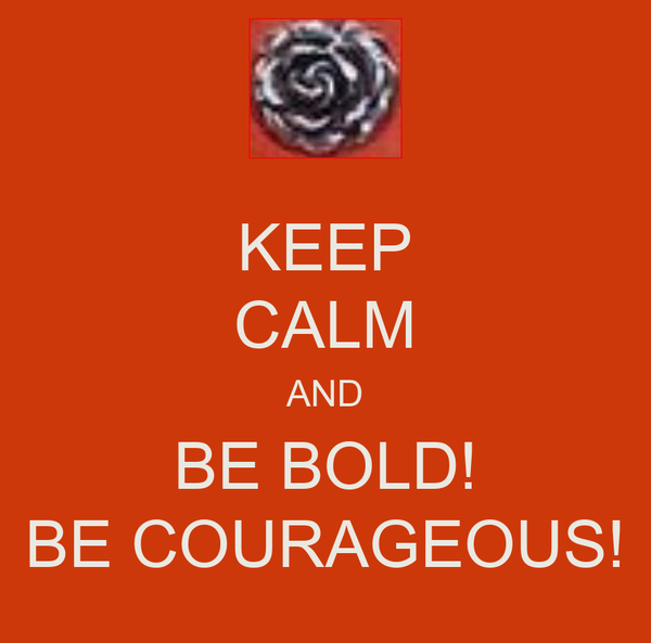KEEP CALM AND BE BOLD! BE COURAGEOUS!