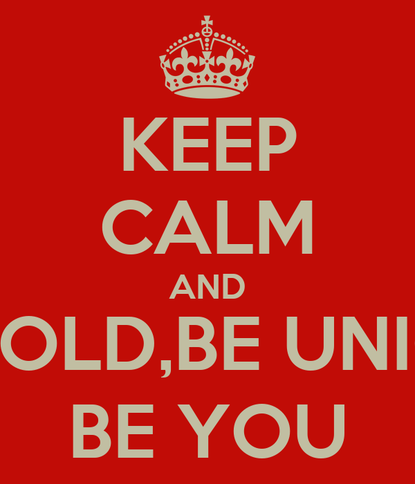 KEEP CALM AND BE BOLD,BE UNIQUE BE YOU