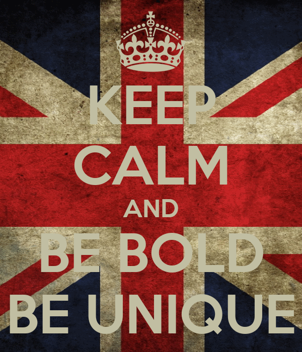 KEEP CALM AND BE BOLD BE UNIQUE