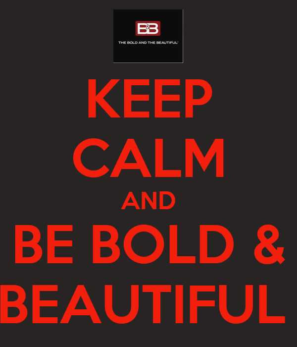KEEP CALM AND BE BOLD & BEAUTIFUL