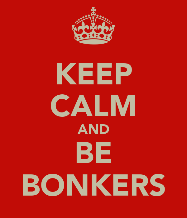 KEEP CALM AND BE BONKERS
