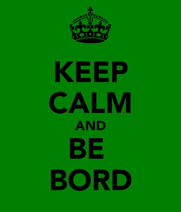 KEEP CALM AND BE  BORD