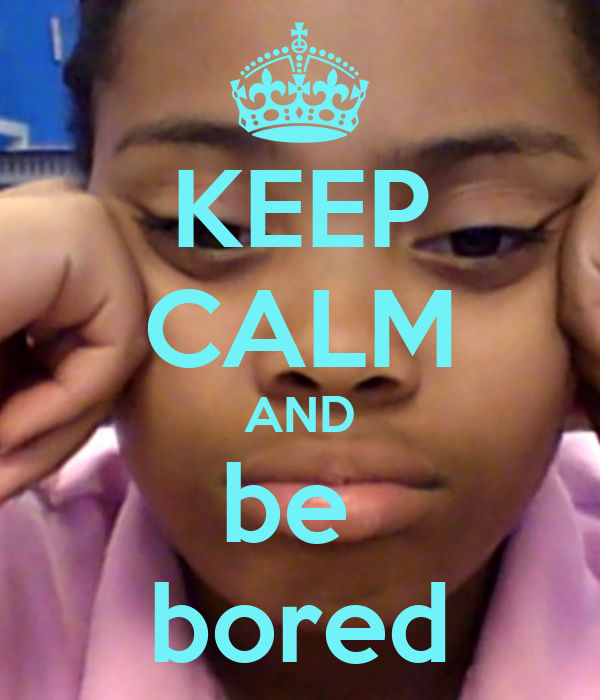 KEEP CALM AND be  bored