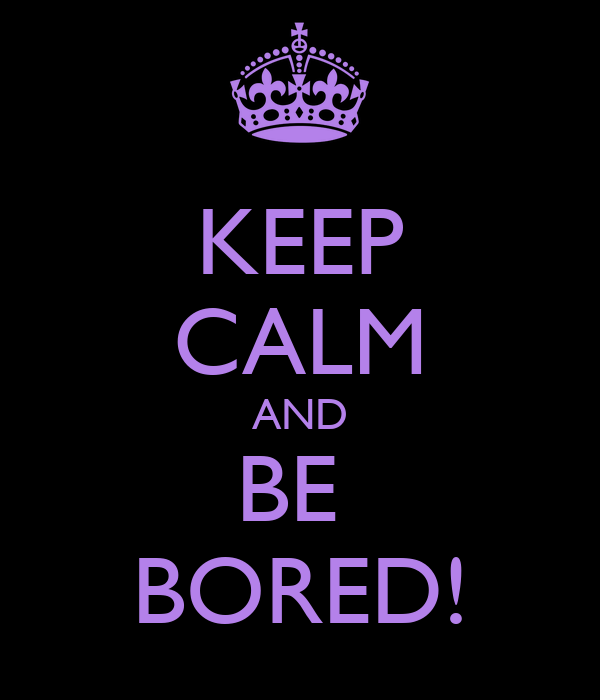 KEEP CALM AND BE  BORED!