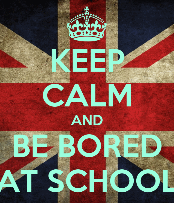 KEEP CALM AND BE BORED AT SCHOOL